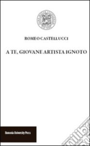 A te, giovane artista ignoto, Bononia University Press, 2015,