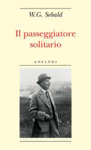 Winfried Georg Sebald, Il passeggiatore solitario, Adelphi, 2006