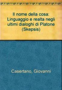 1996 Il nome della cosa. Linguaggio e realtà negli ultimi dialoghi di Platone