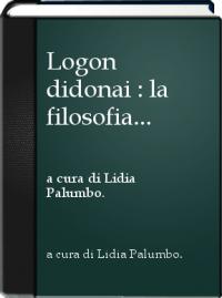 L. Palumbo, a cura di, Logon didonai. La filosofia come esercizio del rendere ragione. Studi in onore di Giovanni Casertano, Loffredo, Napoli 2011